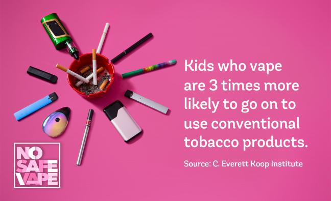 Kids who vape are 3 times more likely to go on to use conventional tobacco products.